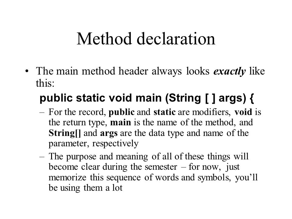 Method declaration The main method header always looks exactly like this: public static void main (String [ ] args) {